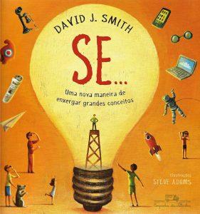 Se... – Uma nova maneira de enxergar grandes conceitos, de David J. Smith, ilustrações de Steve Adams, tradução de André Czarnobai (Companhia das Letrinhas, 48 págs. R$ 34,90).