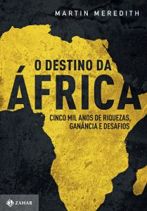 O destino da África – Cinco mil anos de riquezas, ganância e desafios, de Martin Meredith, tradução: Marlene Suano (Zahar Editora, 740 páginas, R$ 99,90, e-book: R$ 59,90)